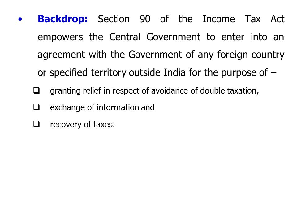 Backdrop: Section 90 of the Income Tax Act empowers the Central Government to enter into an agreement with the Government of any foreign country or specified territory outside India for the purpose of –