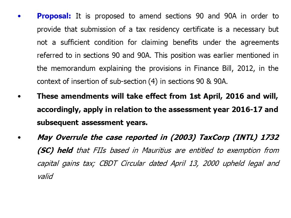 Proposal: It is proposed to amend sections 90 and 90A in order to provide that submission of a tax residency certificate is a necessary but not a sufficient condition for claiming benefits under the agreements referred to in sections 90 and 90A. This position was earlier mentioned in the memorandum explaining the provisions in Finance Bill, 2012, in the context of insertion of sub-section (4) in sections 90 & 90A.