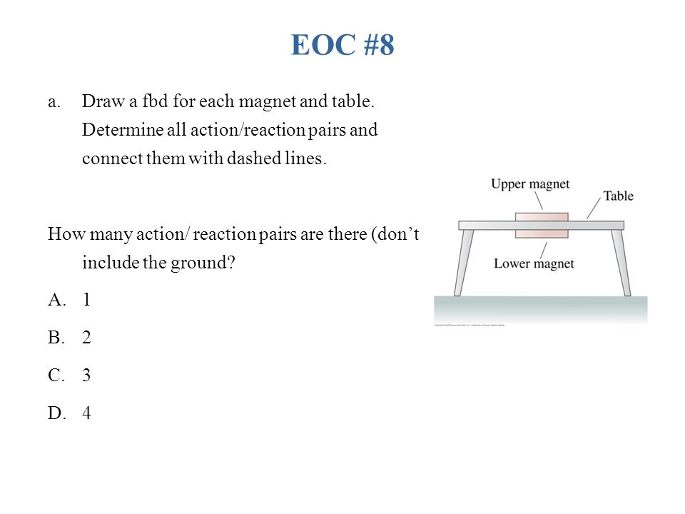 EOC #8 Draw a fbd for each magnet and table. Determine all action/reaction pairs and connect them with dashed lines.