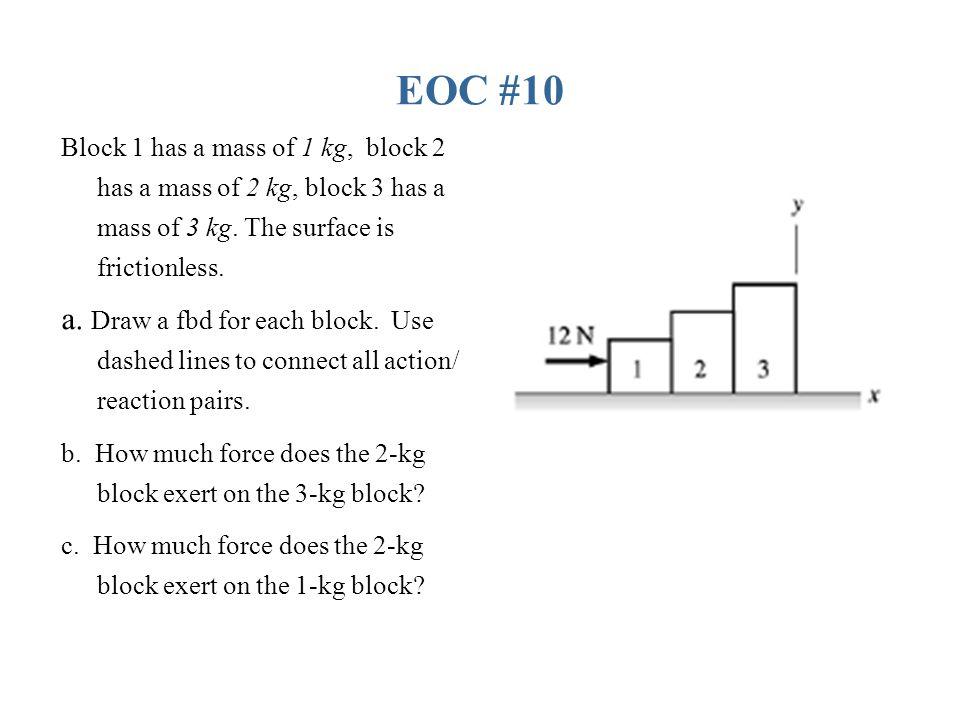 EOC #10 Block 1 has a mass of 1 kg, block 2 has a mass of 2 kg, block 3 has a mass of 3 kg. The surface is frictionless.