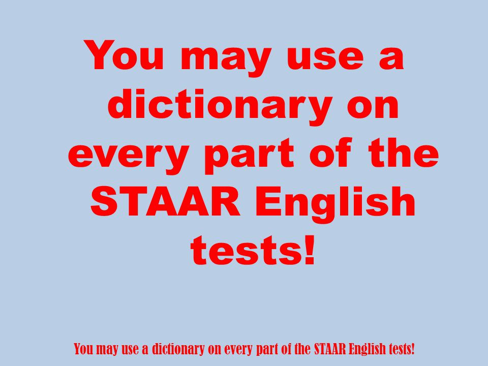 You may use a dictionary on every part of the STAAR English tests!
