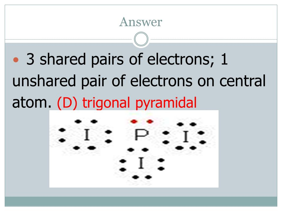 Answer 3 shared pairs of electrons; 1 unshared pair of electrons on central atom.