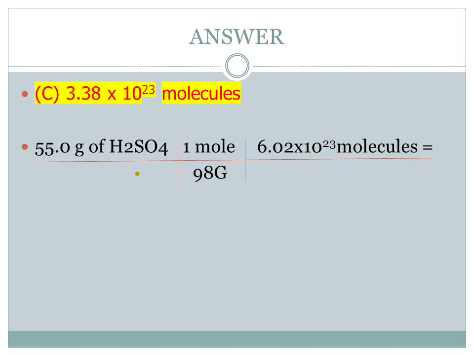 ANSWER (C) 3.38 x 1023 molecules 55.0 g of H2SO4 1 mole 6.02x1023molecules = 98G