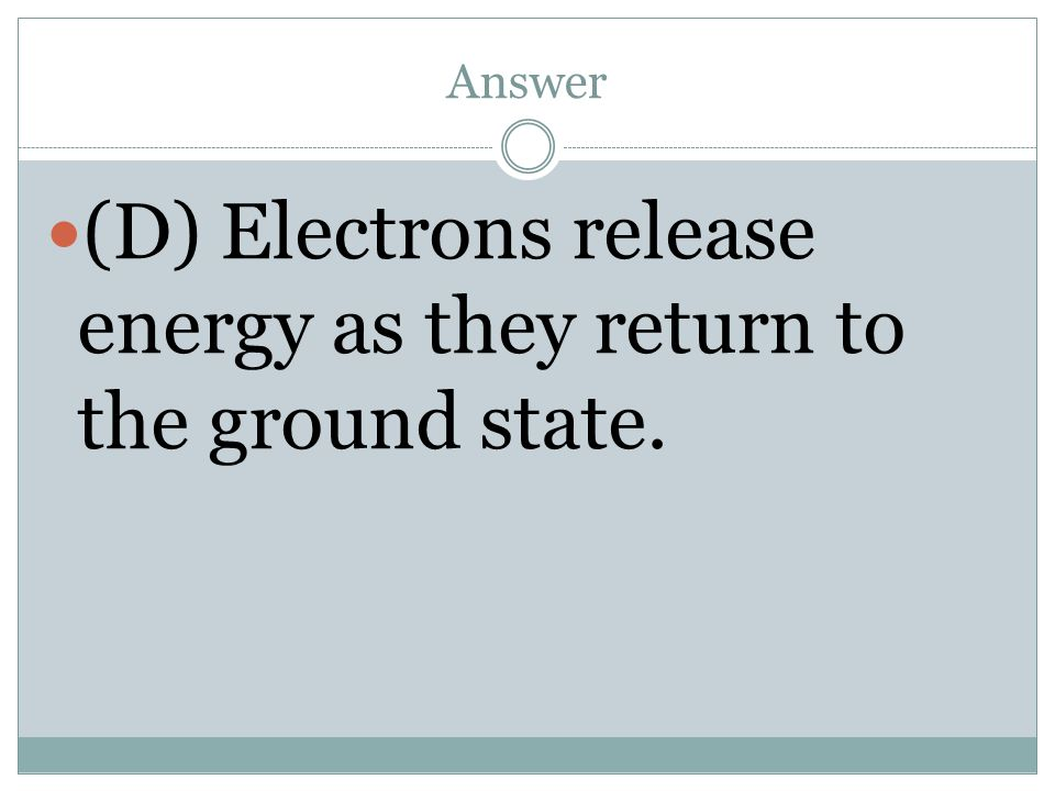 (D) Electrons release energy as they return to the ground state.