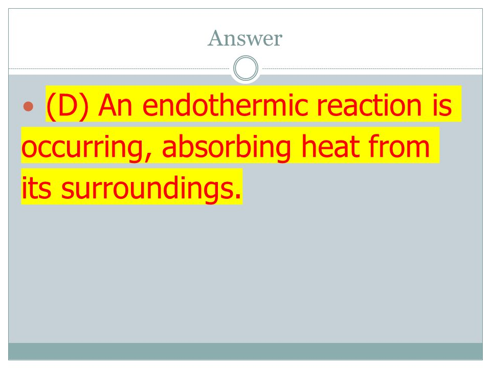 Answer (D) An endothermic reaction is occurring, absorbing heat from its surroundings.