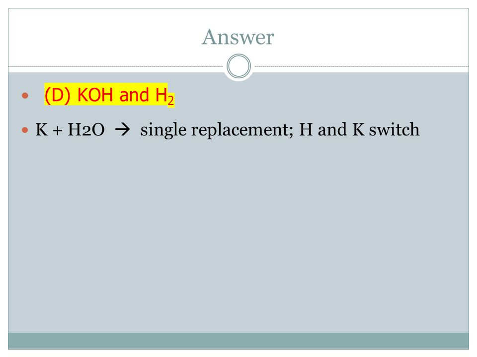 Answer (D) KOH and H2 K + H2O  single replacement; H and K switch
