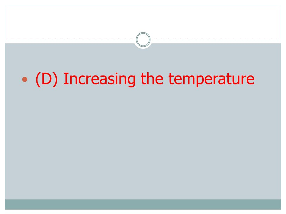 (D) Increasing the temperature