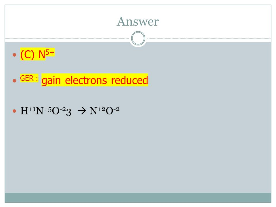 Answer (C) N5+ GER : gain electrons reduced H+1N+5O-23  N+2O-2