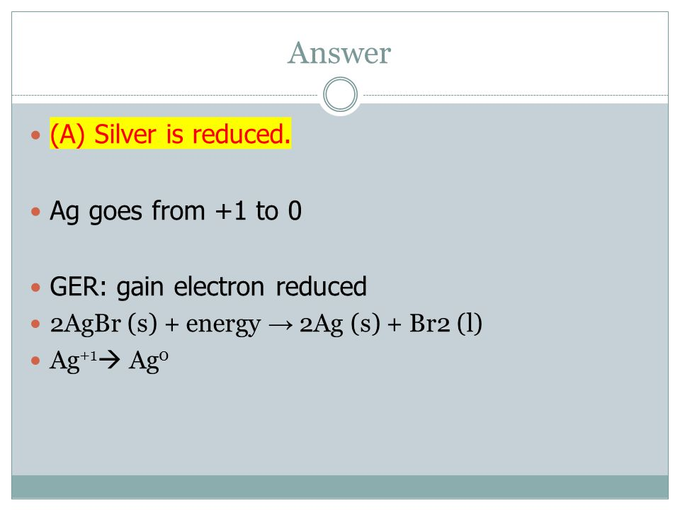 Answer (A) Silver is reduced. Ag goes from +1 to 0