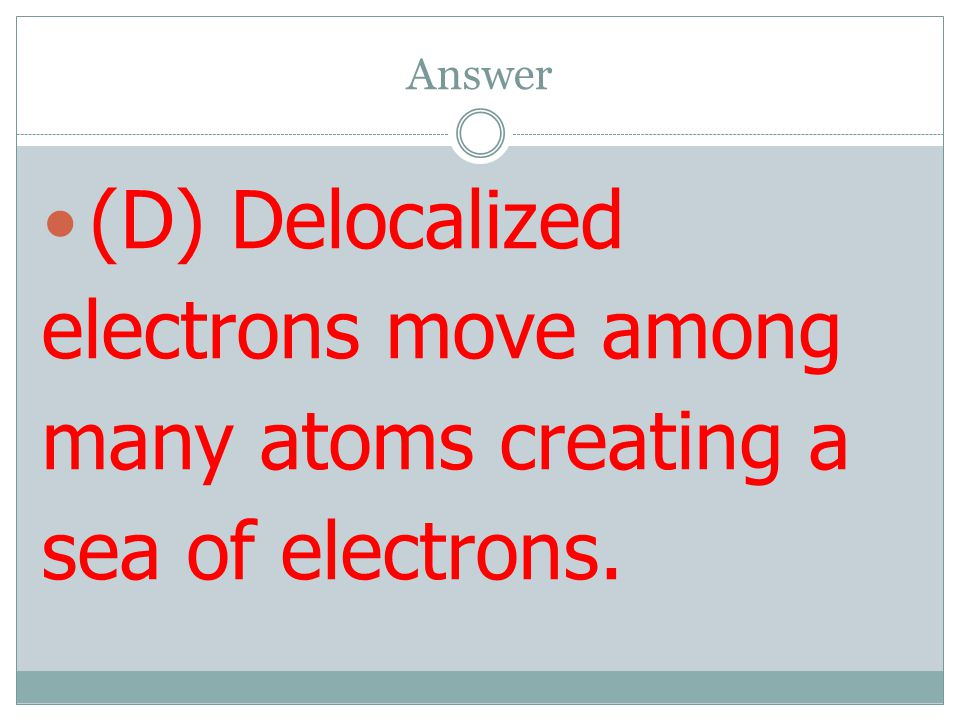 Answer (D) Delocalized electrons move among many atoms creating a sea of electrons.