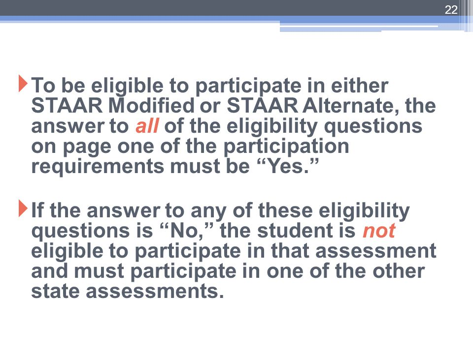 To be eligible to participate in either STAAR Modified or STAAR Alternate, the answer to all of the eligibility questions on page one of the participation requirements must be Yes.