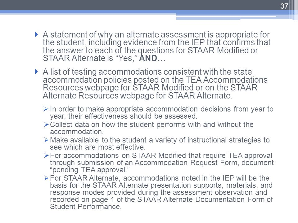 A statement of why an alternate assessment is appropriate for the student, including evidence from the IEP that confirms that the answer to each of the questions for STAAR Modified or STAAR Alternate is Yes, AND…