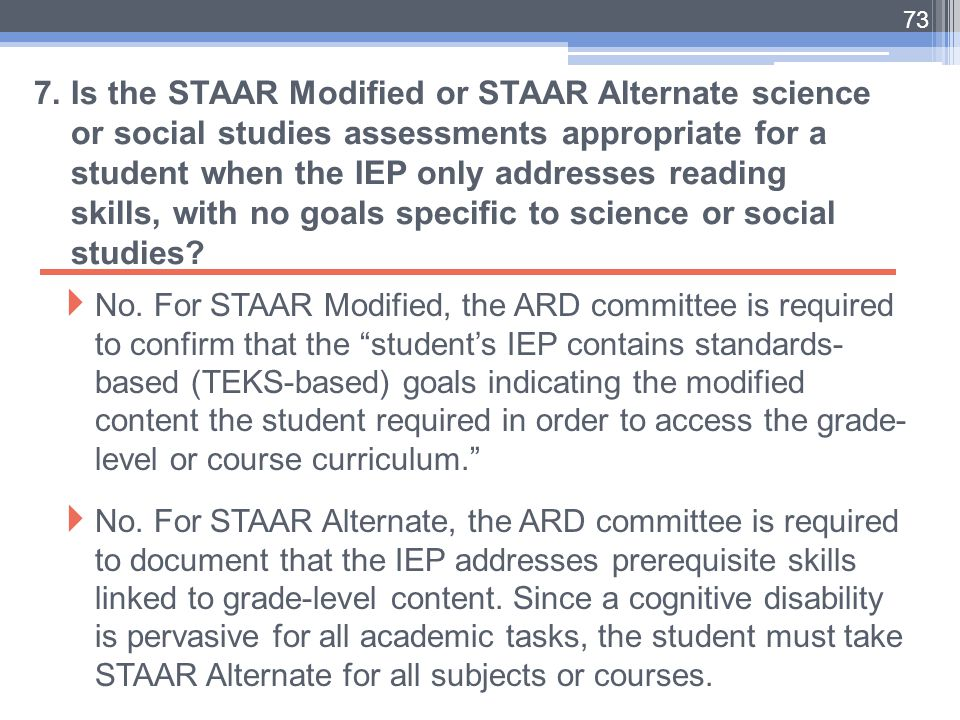 7. Is the STAAR Modified or STAAR Alternate science or social studies assessments appropriate for a student when the IEP only addresses reading skills, with no goals specific to science or social studies