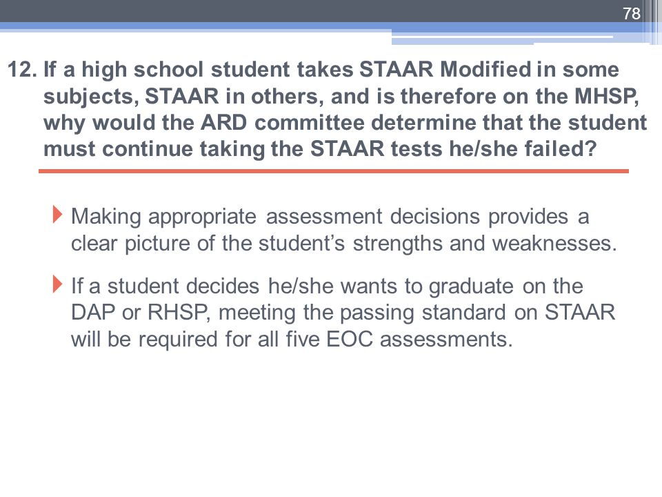 12. If a high school student takes STAAR Modified in some subjects, STAAR in others, and is therefore on the MHSP, why would the ARD committee determine that the student must continue taking the STAAR tests he/she failed