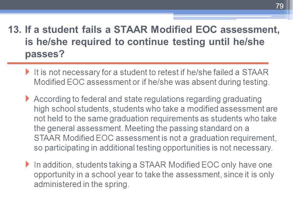 13. If a student fails a STAAR Modified EOC assessment, is he/she required to continue testing until he/she passes