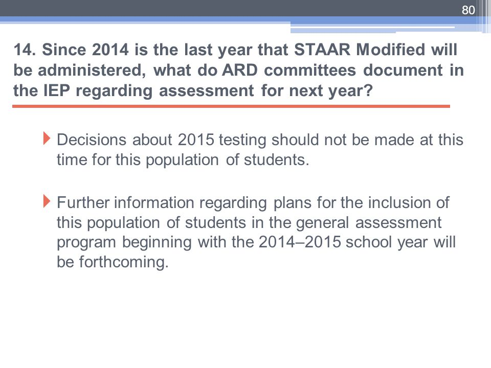 14. Since 2014 is the last year that STAAR Modified will be administered, what do ARD committees document in the IEP regarding assessment for next year