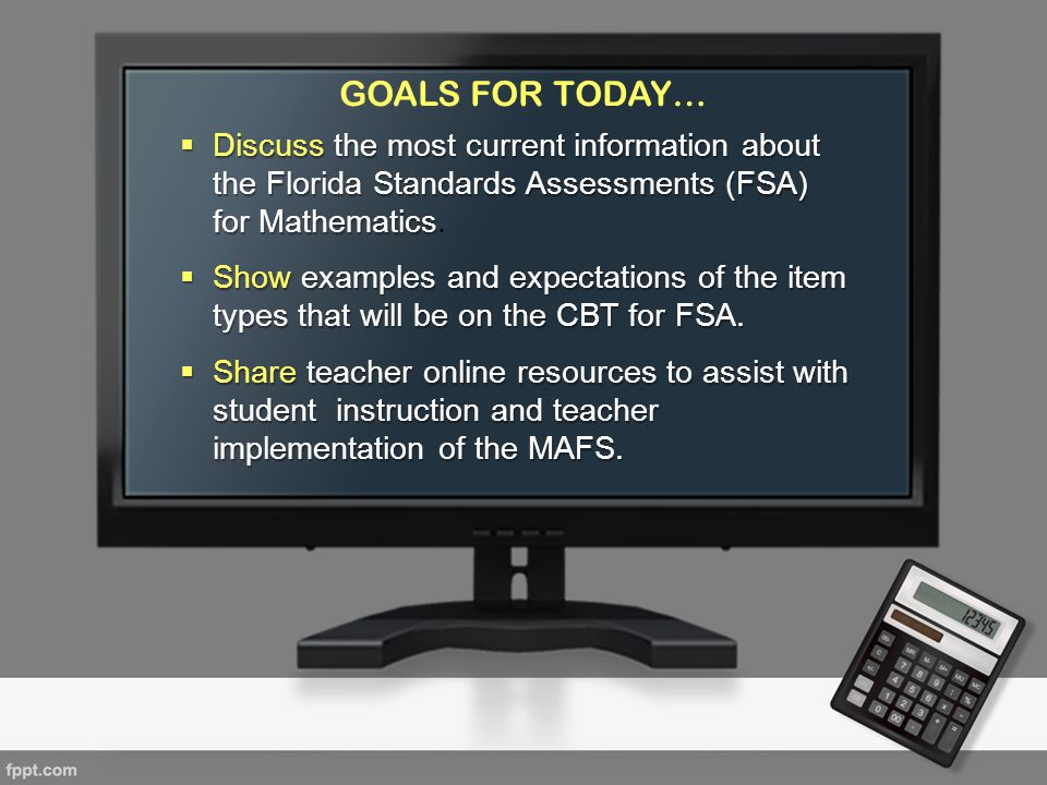 GOALS FOR TODAY… Discuss the most current information about the Florida Standards Assessments (FSA) for Mathematics.