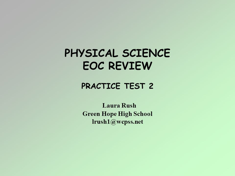 PHYSICAL SCIENCE EOC REVIEW PRACTICE TEST 2 Laura Rush Green Hope High School lrush1@wcpss.net