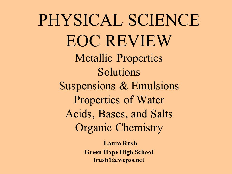 PHYSICAL SCIENCE EOC REVIEW Metallic Properties Solutions Suspensions & Emulsions Properties of Water Acids, Bases, and Salts Organic Chemistry Laura Rush Green Hope High School lrush1@wcpss.net