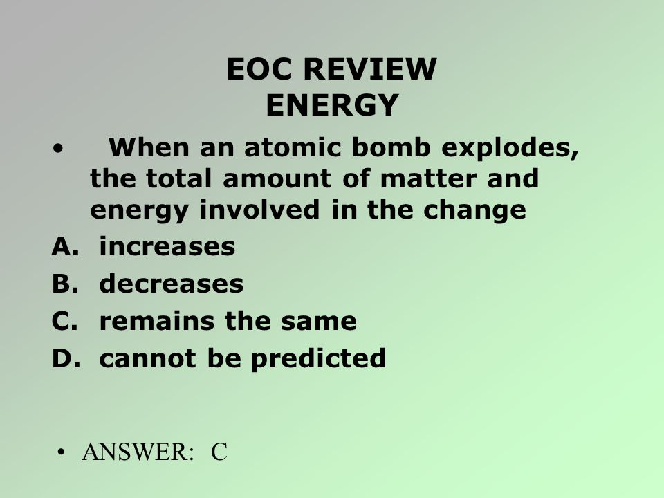 EOC REVIEW ENERGY When an atomic bomb explodes, the total amount of matter and energy involved in the change.