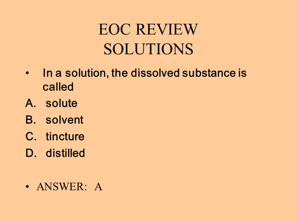 EOC REVIEW SOLUTIONS In a solution, the dissolved substance is called