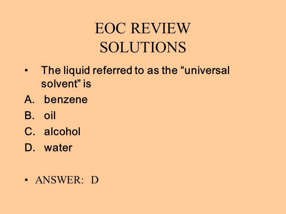 EOC REVIEW SOLUTIONS The liquid referred to as the universal solvent is. benzene. oil. alcohol.