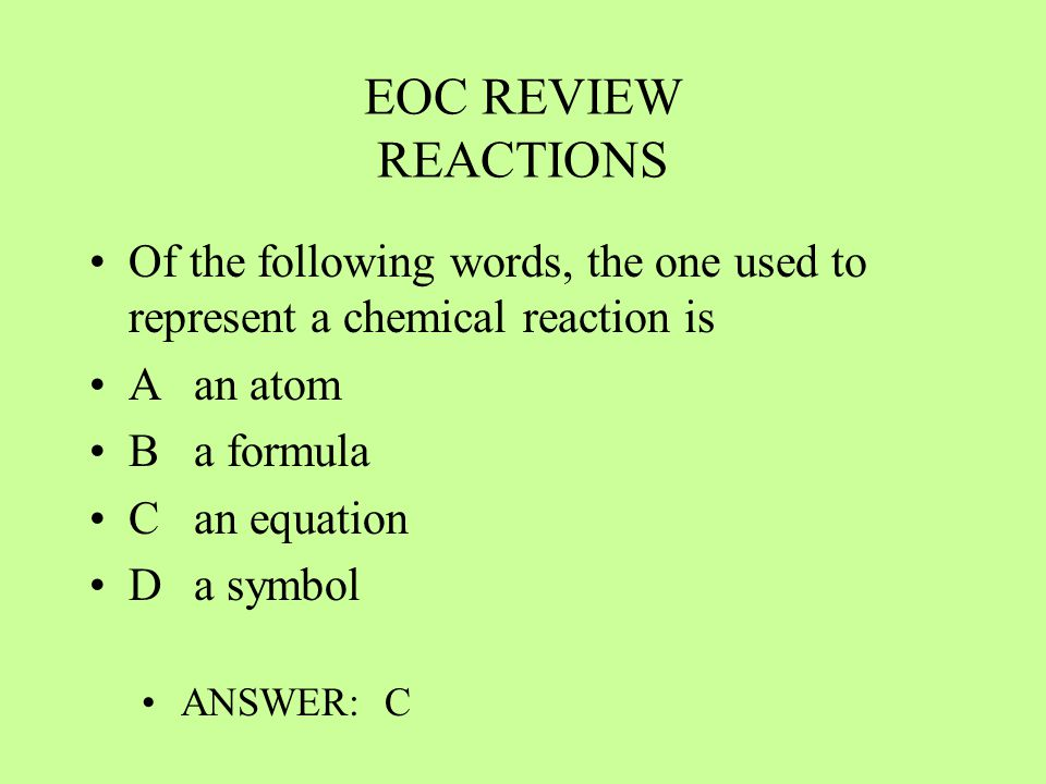 EOC REVIEW REACTIONS Of the following words, the one used to represent a chemical reaction is. A an atom.