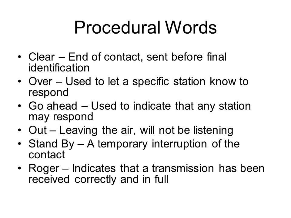 Procedural Words Clear – End of contact, sent before final identification. Over – Used to let a specific station know to respond.