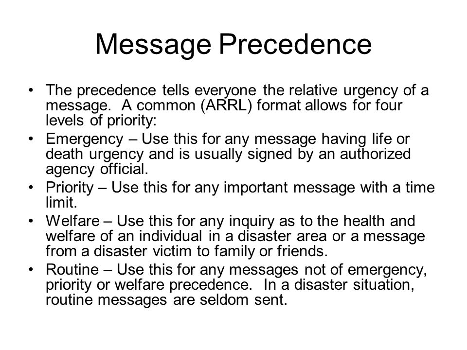 Message Precedence The precedence tells everyone the relative urgency of a message. A common (ARRL) format allows for four levels of priority: