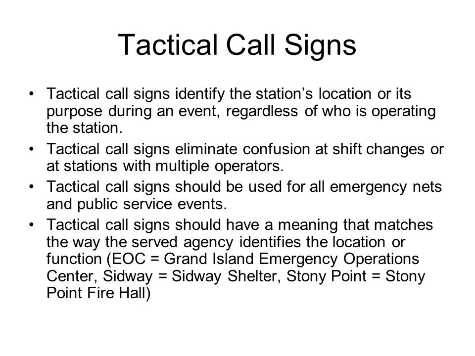 Tactical Call Signs Tactical call signs identify the station's location or its purpose during an event, regardless of who is operating the station.