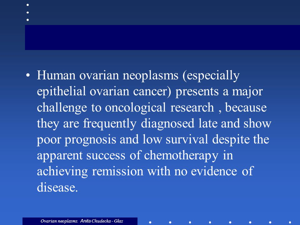 Human ovarian neoplasms (especially epithelial ovarian cancer) presents a major challenge to oncological research , because they are frequently diagnosed late and show poor prognosis and low survival despite the apparent success of chemotherapy in achieving remission with no evidence of disease.