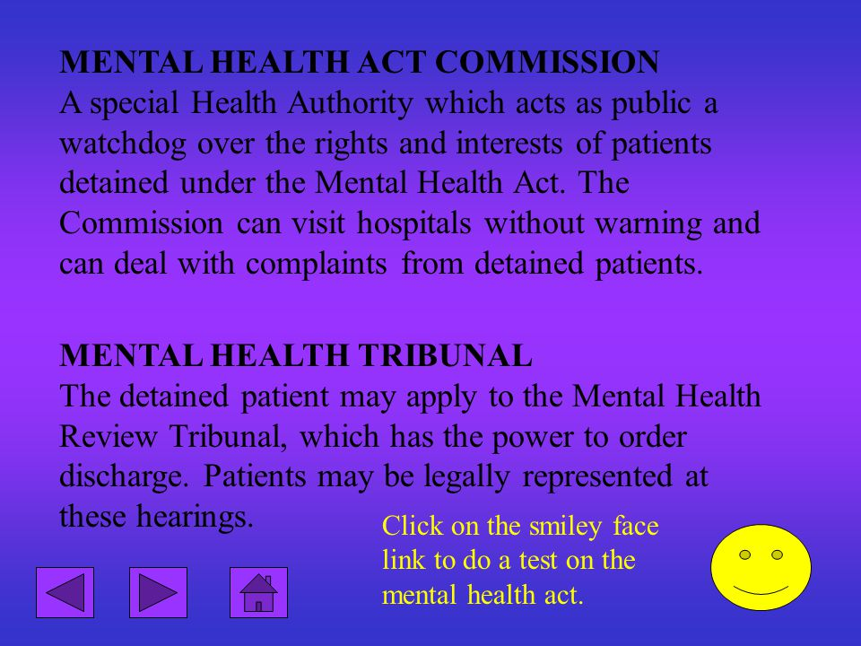 MENTAL HEALTH ACT COMMISSION A special Health Authority which acts as public a watchdog over the rights and interests of patients detained under the Mental Health Act. The Commission can visit hospitals without warning and can deal with complaints from detained patients.