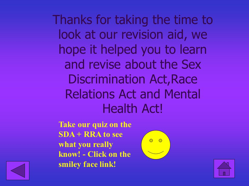 Thanks for taking the time to look at our revision aid, we hope it helped you to learn and revise about the Sex Discrimination Act,Race Relations Act and Mental Health Act!