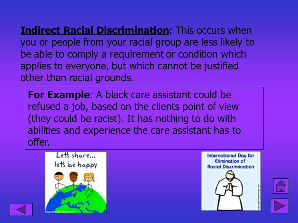 Indirect Racial Discrimination: This occurs when you or people from your racial group are less likely to be able to comply a requirement or condition which applies to everyone, but which cannot be justified other than racial grounds.