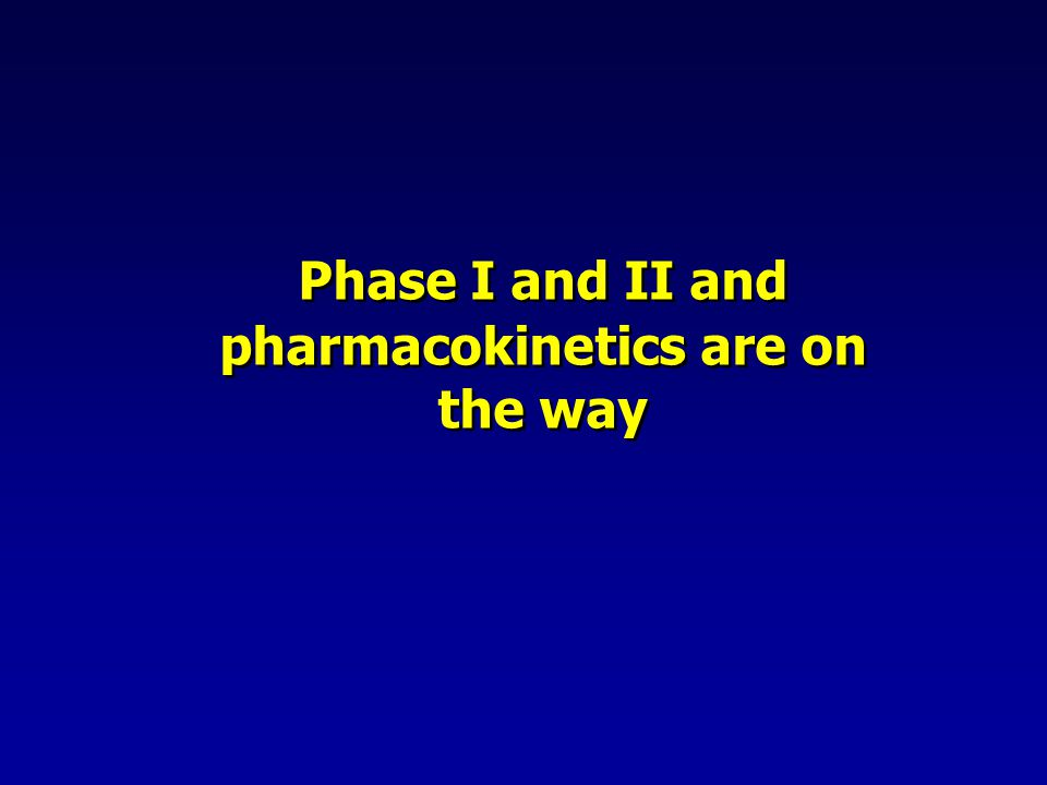 Phase I and II and pharmacokinetics are on the way
