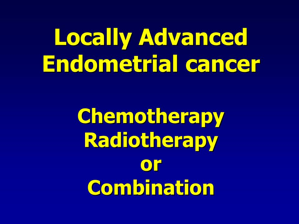 Locally Advanced Endometrial cancer Chemotherapy Radiotherapy or Combination