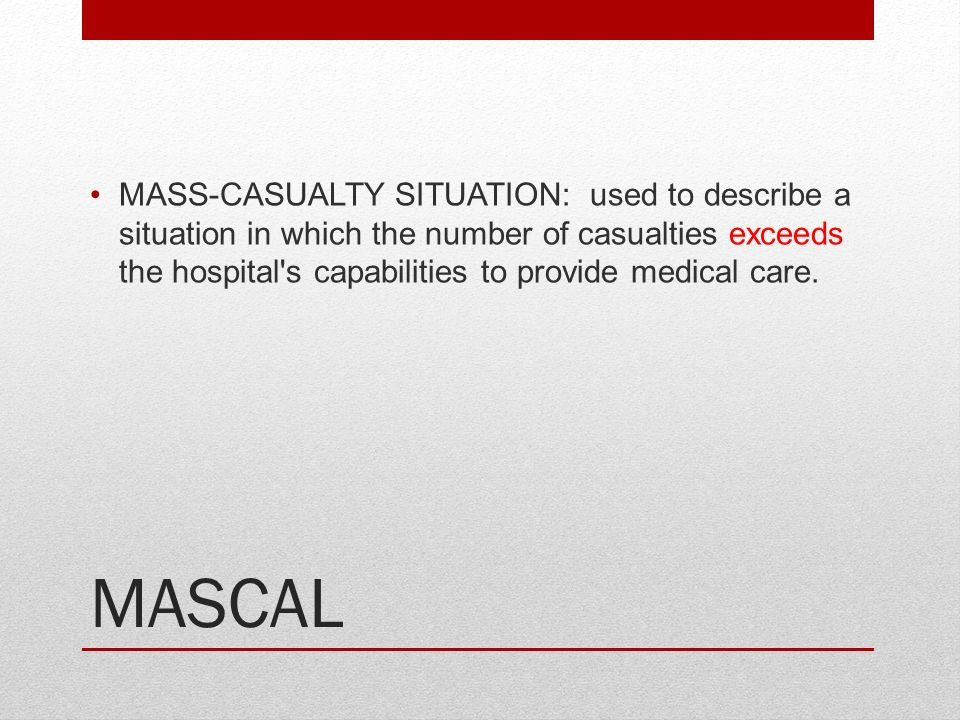 MASS-CASUALTY SITUATION: used to describe a situation in which the number of casualties exceeds the hospital s capabilities to provide medical care.