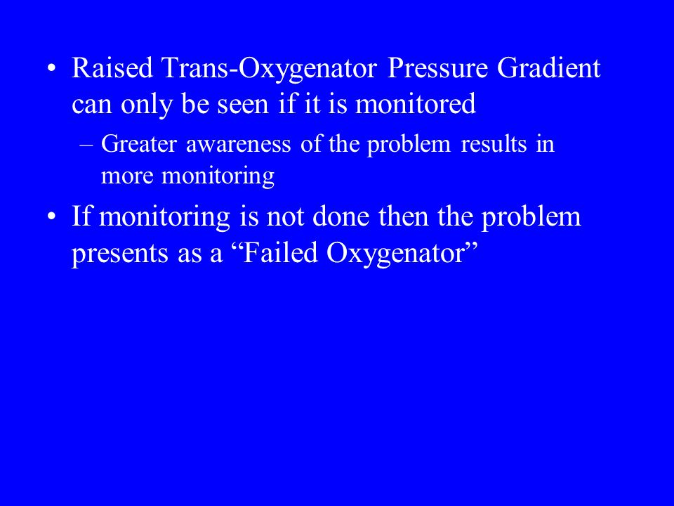 Raised Trans-Oxygenator Pressure Gradient can only be seen if it is monitored