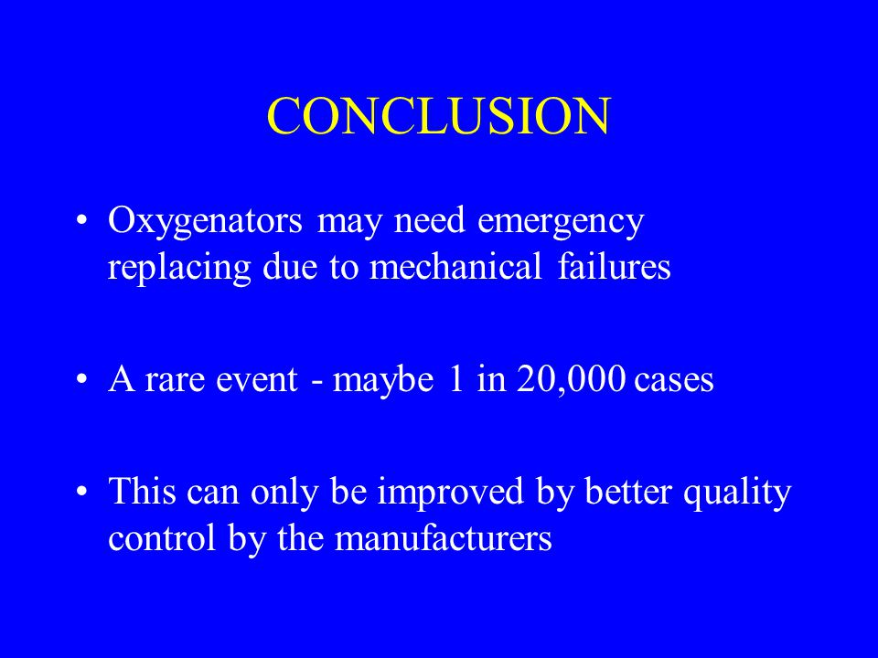 CONCLUSION Oxygenators may need emergency replacing due to mechanical failures. A rare event - maybe 1 in 20,000 cases.