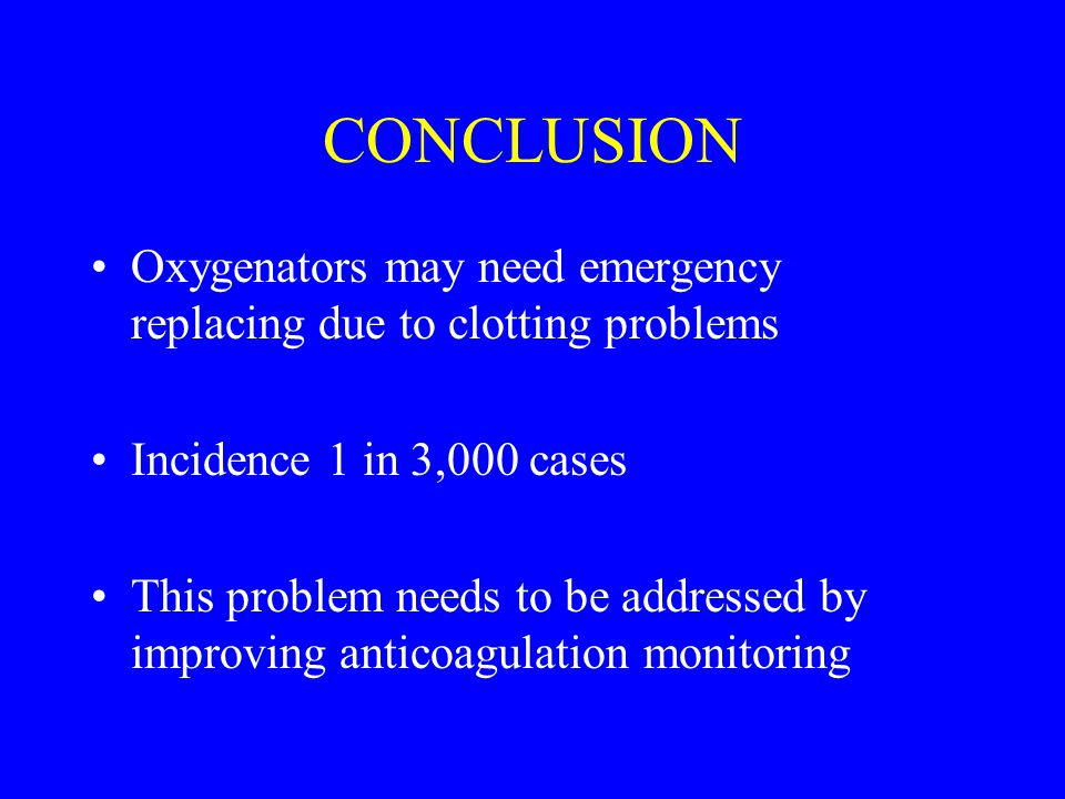 CONCLUSION Oxygenators may need emergency replacing due to clotting problems. Incidence 1 in 3,000 cases.