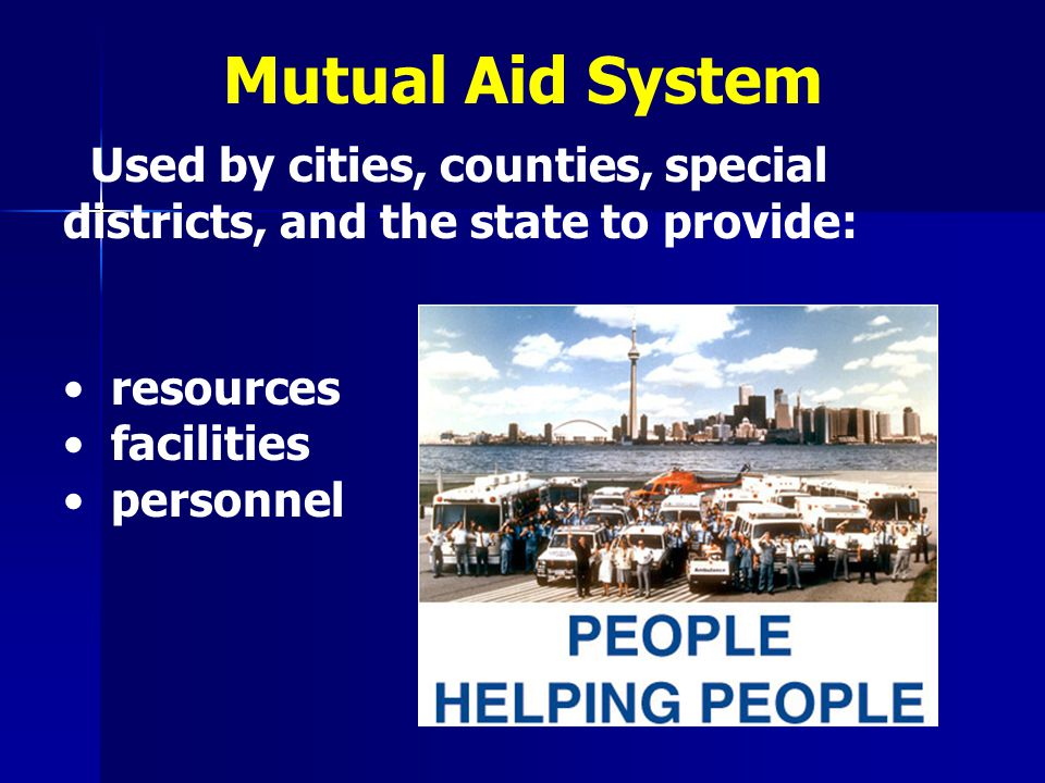 Mutual Aid System Used by cities, counties, special districts, and the state to provide: resources.