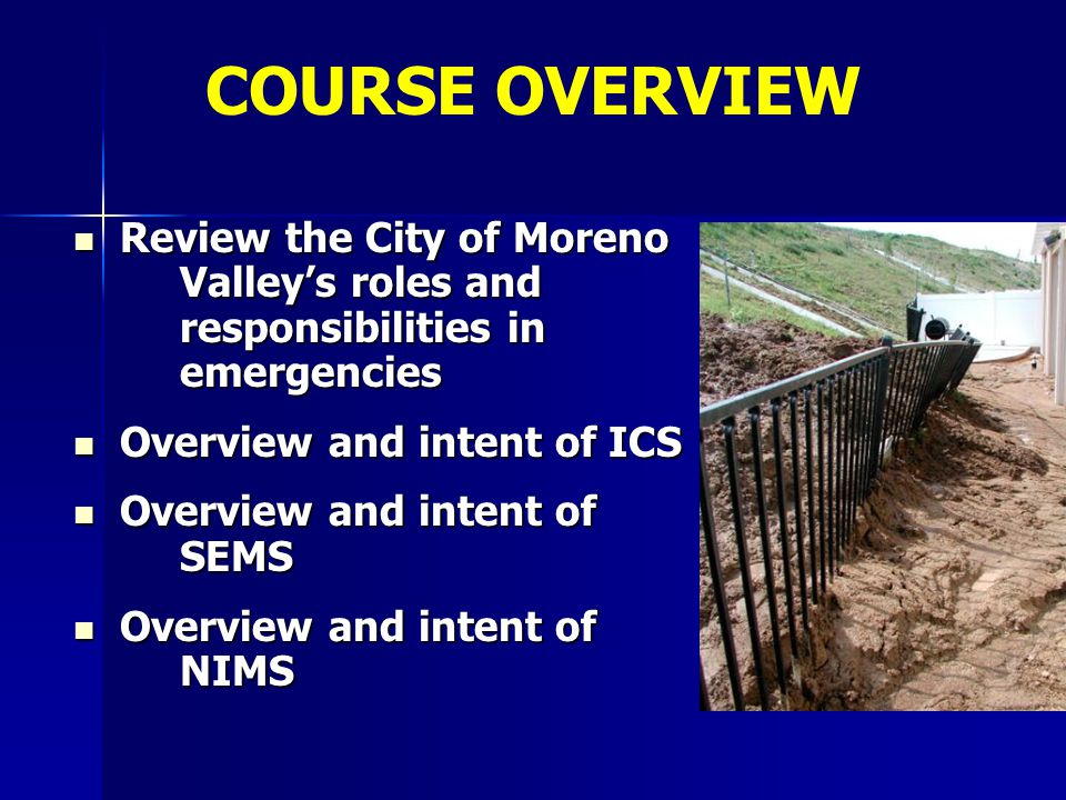 COURSE OVERVIEW Review the City of Moreno Valley's roles and responsibilities in emergencies. Overview and intent of ICS.