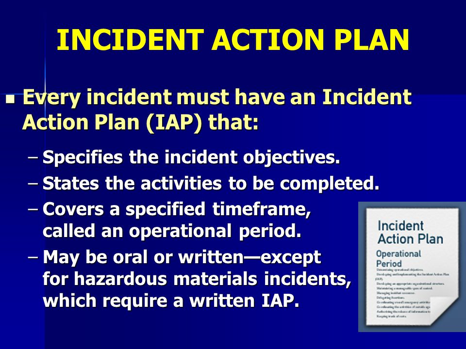 INCIDENT ACTION PLAN Every incident must have an Incident Action Plan (IAP) that: Specifies the incident objectives.