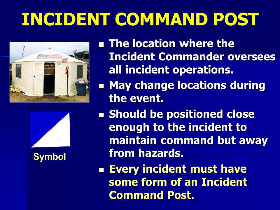 INCIDENT COMMAND POST The location where the Incident Commander oversees all incident operations. May change locations during the event.