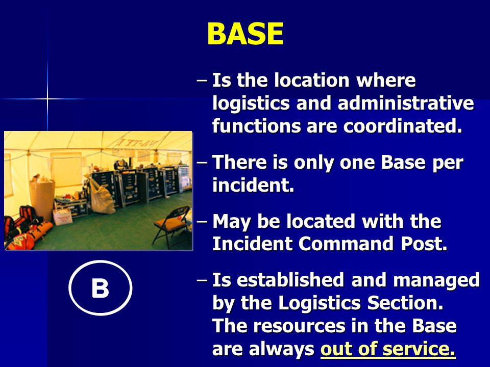 BASE Is the location where logistics and administrative functions are coordinated. There is only one Base per incident.