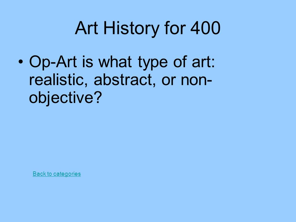 Art History for 400 Op-Art is what type of art: realistic, abstract, or non-objective.