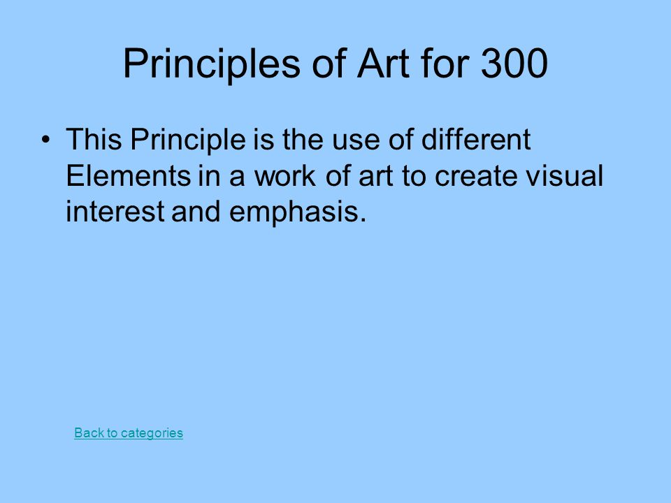 Principles of Art for 300 This Principle is the use of different Elements in a work of art to create visual interest and emphasis.