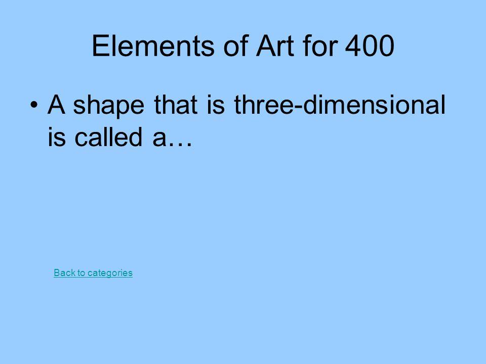 Elements of Art for 400 A shape that is three-dimensional is called a…
