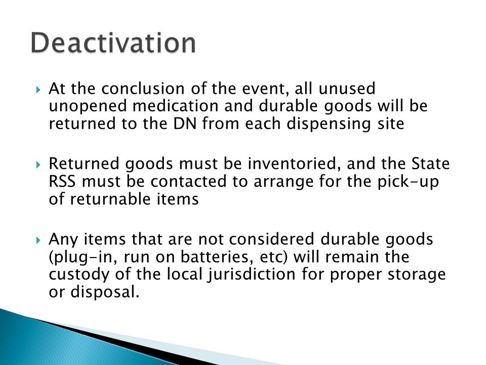 Deactivation At the conclusion of the event, all unused unopened medication and durable goods will be returned to the DN from each dispensing site.