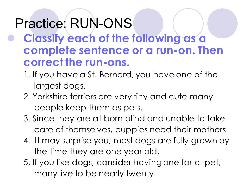Practice: RUN-ONS Classify each of the following as a complete sentence or a run-on. Then correct the run-ons.